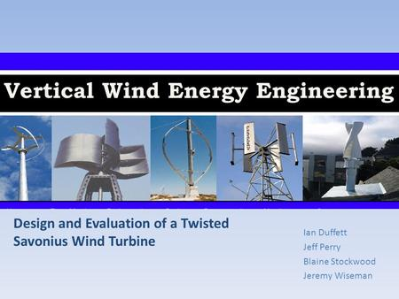 Vertical Wind Energy Engineering Ian Duffett Jeff Perry Blaine Stockwood Jeremy Wiseman Design and Evaluation of a Twisted Savonius Wind Turbine.
