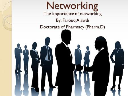 Networking The importance of networking By: Farouq Alawdi Doctorate of Pharmacy (Pharm.D)