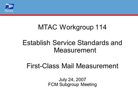 MTAC Workgroup 114 Establish Service Standards and Measurement First-Class Mail Measurement July 24, 2007 FCM Subgroup Meeting.