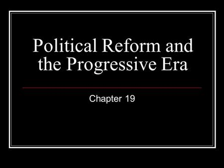Political Reform and the Progressive Era Chapter 19.