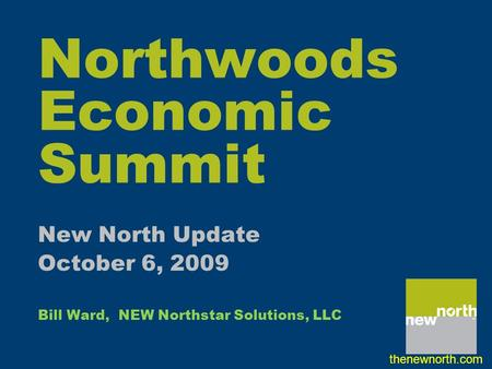 Northwoods Economic Summit New North Update October 6, 2009 Bill Ward, NEW Northstar Solutions, LLC thenewnorth.com.
