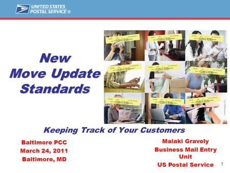 1 New Move Update Standards Keeping Track of Your Customers Malaki Gravely Business Mail Entry Unit US Postal Service Baltimore PCC March 24, 2011 Baltimore,