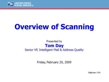 Overview of Scanning Presented by Tom Day Senior VP, Intelligent Mail & Address Quality Friday, February 20, 2009 Webinar #14.