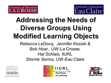 Addressing the Needs of Diverse Groups Using Modified Learning Objects Rebecca LeDocq, Jennifer Kosiak & Bob Hoar, UW-La Crosse, Hal Schlais, IIURL Sherrie.
