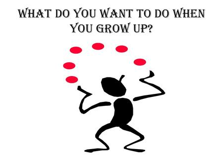 WHAT DO YOU WANT TO DO WHEN YOU GROW UP? DOCTOR, PHARMACIST, NURSE BUSINESS, MARKETING, LAW.