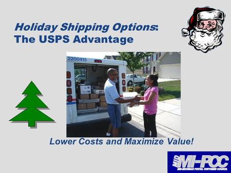 Take The Guesswork Out Of Shipping 1 Holiday Shipping Options: The USPS Advantage Lower Costs and Maximize Value!