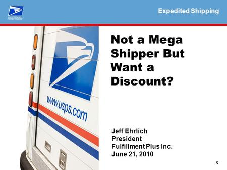 Expedited Shipping 0 Not a Mega Shipper But Want a Discount? Jeff Ehrlich President Fulfillment Plus Inc. June 21, 2010 Expedited Shipping.