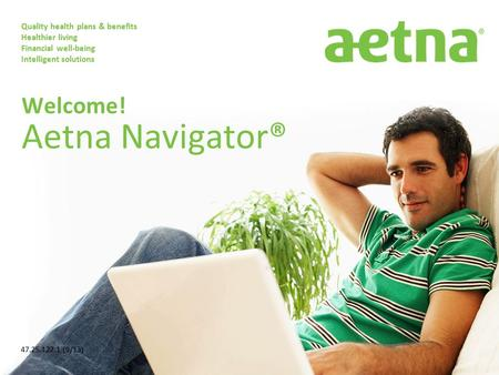 Quality health plans & benefits Healthier living Financial well-being Intelligent solutions Welcome! Aetna Navigator® 47.25.122.1 (9/13)
