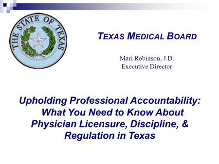 Upholding Professional Accountability: What You Need to Know About Physician Licensure, Discipline, & Regulation in Texas T EXAS M EDICAL B OARD Mari Robinson,