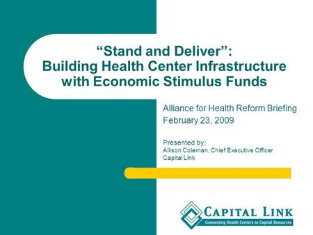 """Stand and Deliver"": Building Health Center Infrastructure with Economic Stimulus Funds Alliance for Health Reform Briefing February 23, 2009 Presented."