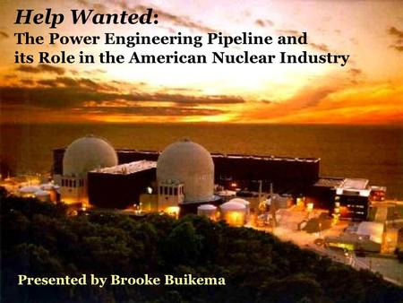 Help Wanted: The Power Engineering Pipeline and its Role in the American Nuclear Industry Presented by Brooke Buikema.