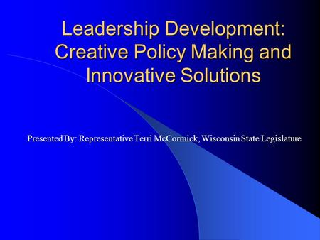 Leadership Development: Creative Policy Making and Innovative Solutions Presented By: Representative Terri McCormick, Wisconsin State Legislature.