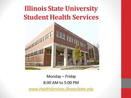 Illinois State University Student Health Services Monday – Friday 8:00 AM to 5:00 PM www.HealthServices.IllinoisState.edu.
