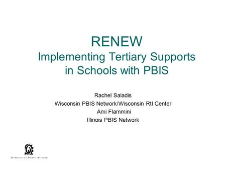 RENEW Implementing Tertiary Supports in Schools with PBIS Rachel Saladis Wisconsin PBIS Network/Wisconsin RtI Center Ami Flammini Illinois PBIS Network.