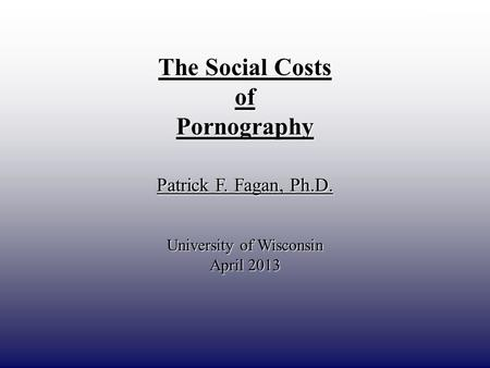 DRAFT ONLY The Social Costs ofPornography Patrick F. Fagan, Ph.D. University of Wisconsin April 2013.