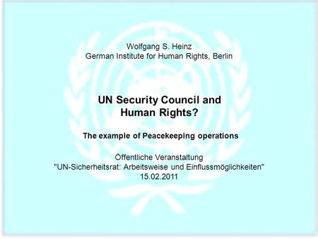 Wolfgang S. Heinz German Institute for Human Rights, Berlin UN Security Council and Human Rights? The example of Peacekeeping operations Öffentliche Veranstaltung.