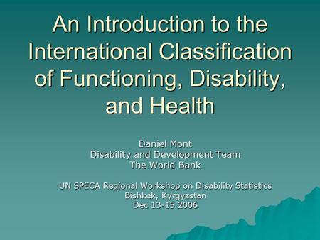 An Introduction to the International Classification of Functioning, Disability, and Health Daniel Mont Disability and Development Team The World Bank UN.