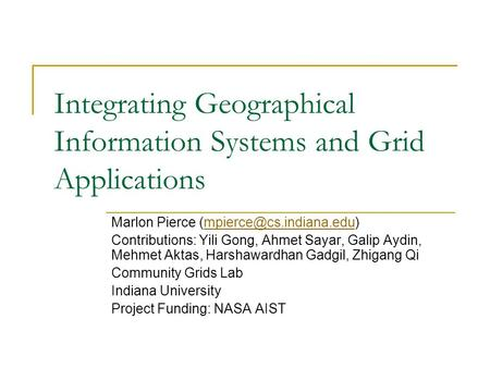 Integrating Geographical Information Systems and Grid Applications Marlon Pierce Contributions: Yili Gong,