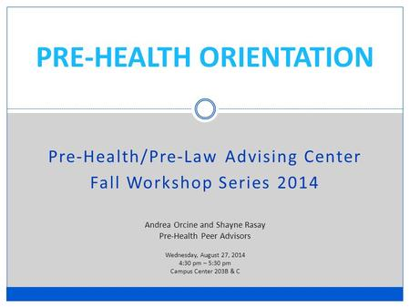 PRE-HEALTH ORIENTATION Pre-Health/Pre-Law Advising Center Fall Workshop Series 2014 Andrea Orcine and Shayne Rasay Pre-Health Peer Advisors Wednesday,