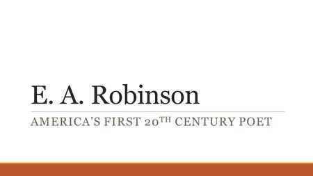 E. A. Robinson AMERICA'S FIRST 20 TH CENTURY POET.