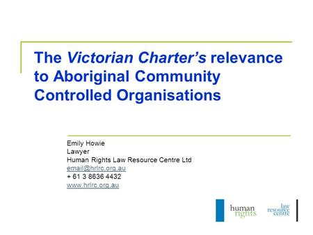 The Victorian Charter's relevance to Aboriginal Community Controlled Organisations Emily Howie Lawyer Human Rights Law Resource Centre Ltd