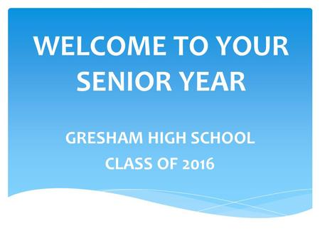 WELCOME TO YOUR SENIOR YEAR GRESHAM HIGH SCHOOL CLASS OF 2016.