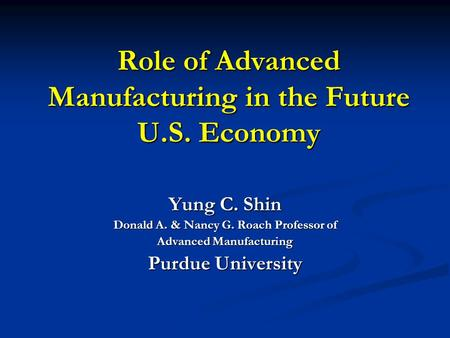 Role of Advanced Manufacturing in the Future U.S. Economy Yung C. Shin Donald A. & Nancy G. Roach Professor of Advanced Manufacturing Purdue University.