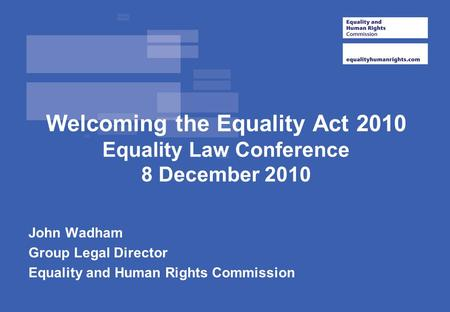 Welcoming the Equality Act 2010 Equality Law Conference 8 December 2010 John Wadham Group Legal Director Equality and Human Rights Commission.