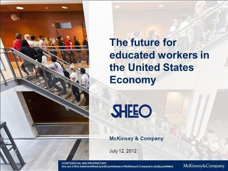 The future for educated workers in the United States Economy McKinsey & Company July 12, 2012 CONFIDENTIAL AND PROPRIETARY Any use of this material without.