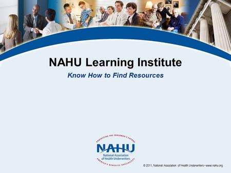 NAHU Learning Institute Know How to Find Resources © 2011, National Association of Health Underwriters www.nahu.org.