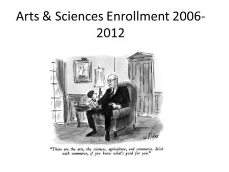 Arts & Sciences Enrollment 2006- 2012. Fall 2012 Overview: Students admitted CollegeLast YearCurrent% Change CAS967876-9.4 Business162180+11.0 Professional.