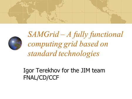 SAMGrid – A fully functional computing grid based on standard technologies Igor Terekhov for the JIM team FNAL/CD/CCF.