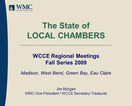 The State of LOCAL CHAMBERS WCCE Regional Meetings Fall Series 2009 Madison, West Bend, Green Bay, Eau Claire Jim Morgan WMC Vice President / WCCE Secretary-Treasurer.