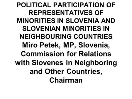 POLITICAL PARTICIPATION OF REPRESENTATIVES OF MINORITIES IN SLOVENIA AND SLOVENIAN MINORITIES IN NEIGHBOURING COUNTRIES Miro Petek, MP, Slovenia, Commission.
