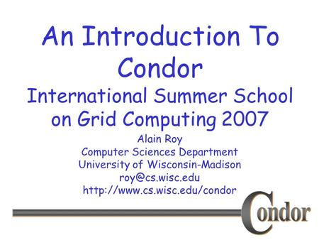 Alain Roy Computer Sciences Department University of Wisconsin-Madison  An Introduction To Condor International.