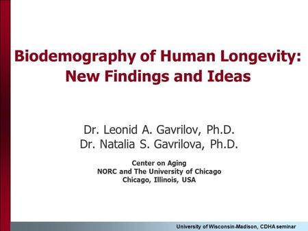 University of Wisconsin-Madison, CDHA seminar Biodemography of Human Longevity: New Findings and Ideas Dr. Leonid A. Gavrilov, Ph.D. Dr. Natalia S. Gavrilova,