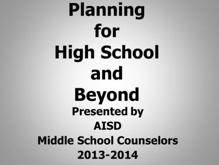 Planning for High School and Beyond Presented by AISD Middle School Counselors 2013-2014.