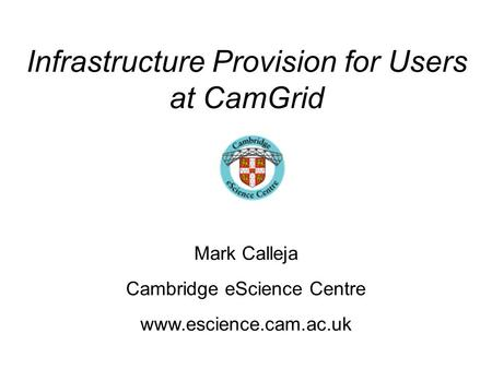 Infrastructure Provision for Users at CamGrid Mark Calleja Cambridge eScience Centre www.escience.cam.ac.uk.