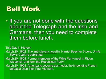Bell Work  If you are not done with the questions about the Telegraph and the Irish and Germans, then you need to complete them before lunch. This Day.