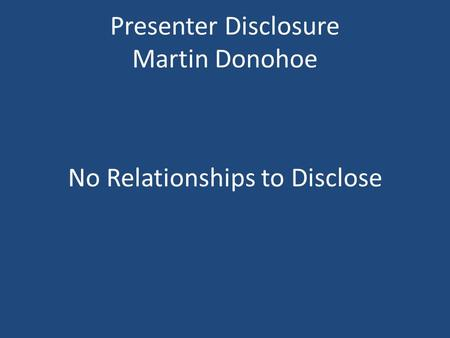 Presenter Disclosure Martin Donohoe No Relationships to Disclose.