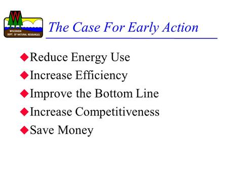 The Case For Early Action u Reduce Energy Use u Increase Efficiency u Improve the Bottom Line u Increase Competitiveness u Save Money.