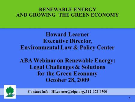 1 Howard Learner Executive Director, Environmental Law & Policy Center ABA Webinar on Renewable Energy: Legal Challenges & Solutions for the Green Economy.