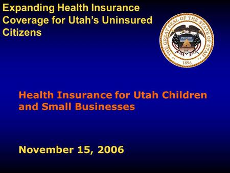 Health Insurance for Utah Children and Small Businesses November 15, 2006 Expanding Health Insurance Coverage for Utah's Uninsured Citizens.