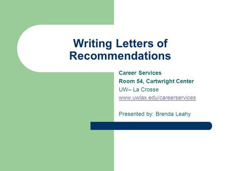 Writing Letters of Recommendations Career Services Room 54, Cartwright Center UW– La Crosse www.uwlax.edu/careerservices Presented by: Brenda Leahy.