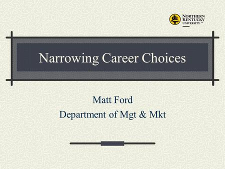 Narrowing Career Choices Matt Ford Department of Mgt & Mkt.