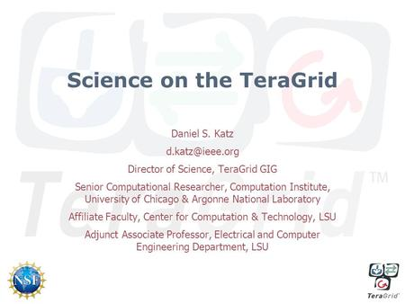 Science on the TeraGrid Daniel S. Katz Director of Science, TeraGrid GIG Senior Computational Researcher, Computation Institute, University.
