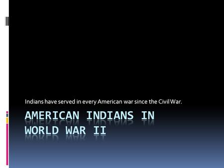 Indians have served in every American war since the Civil War.