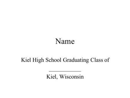 Name Kiel High School Graduating Class of ___________ Kiel, Wisconsin.