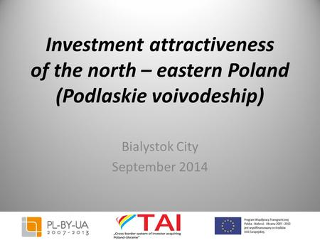 Investment attractiveness of the north – eastern Poland (Podlaskie voivodeship) Bialystok City September 2014.