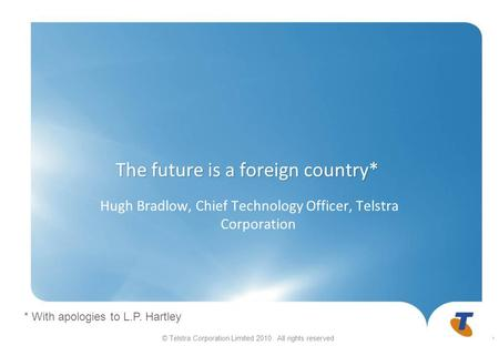 © Telstra Corporation Limited 2010. All rights reserved The future is a foreign country* Hugh Bradlow, Chief Technology Officer, Telstra Corporation 1.